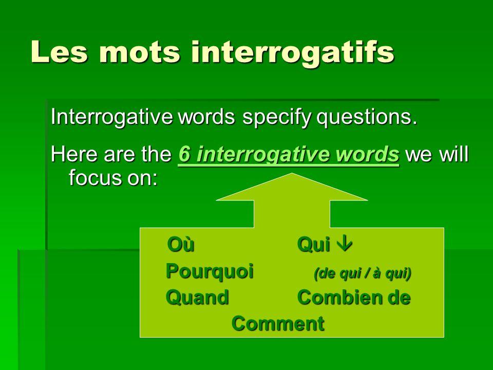 Les mots interrogatifs Interrogative words specify questions. Here are the 6 interrogative words we will focus on: OùQui OùQui Pourquoi (de qui / à qu
