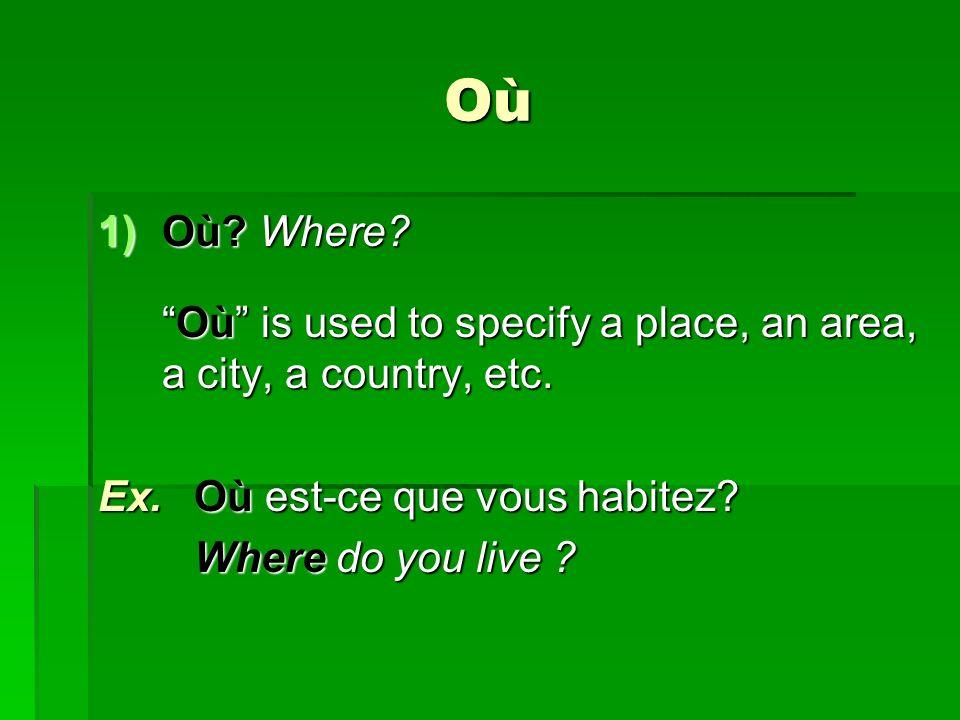 Où 1)Où? Where? Où is used to specify a place, an area, a city, a country, etc.Où is used to specify a place, an area, a city, a country, etc. Ex.Où e