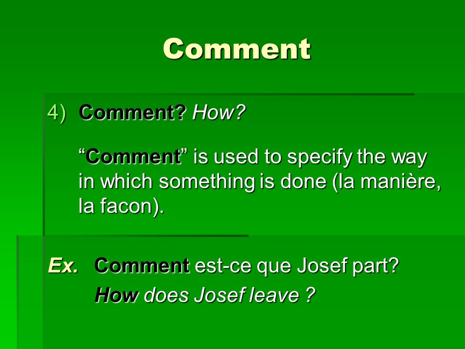 Comment 4)Comment? How? Comment is used to specify the way in which something is done (la manière, la facon).Comment is used to specify the way in whi