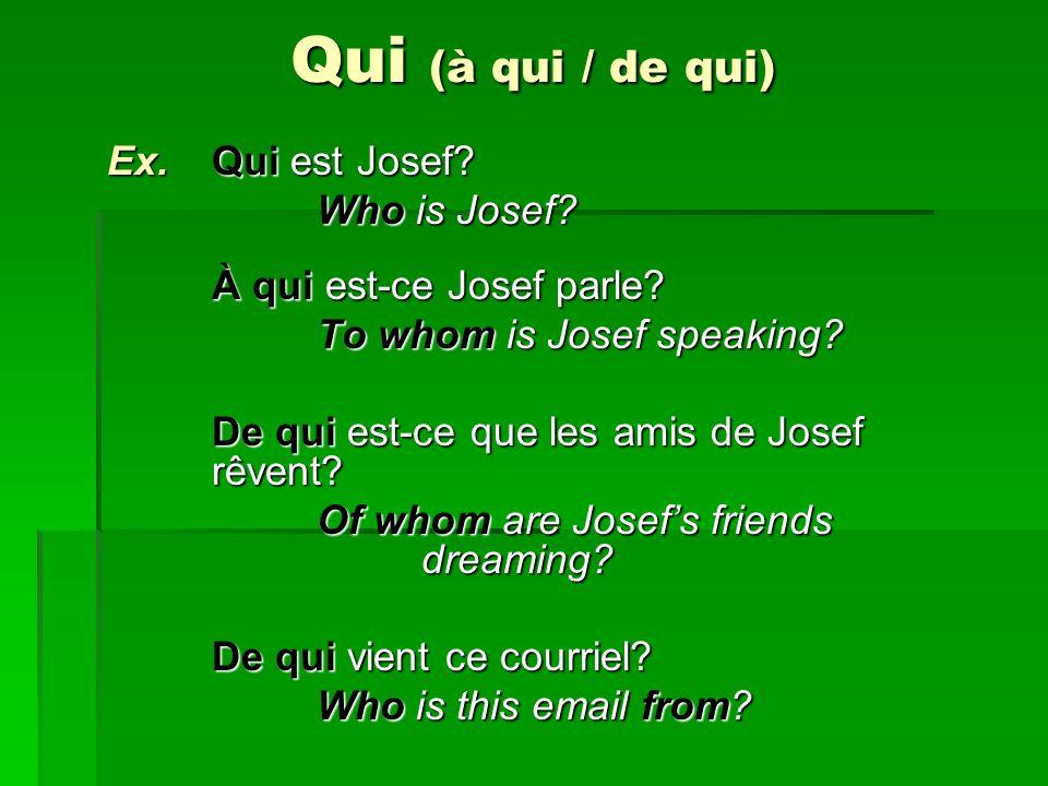 Qui (à qui / de qui) Ex. Qui est Josef? Who is Josef? À qui est-ce Josef parle? To whom is Josef speaking? De qui est-ce que les amis de Josef rêvent?