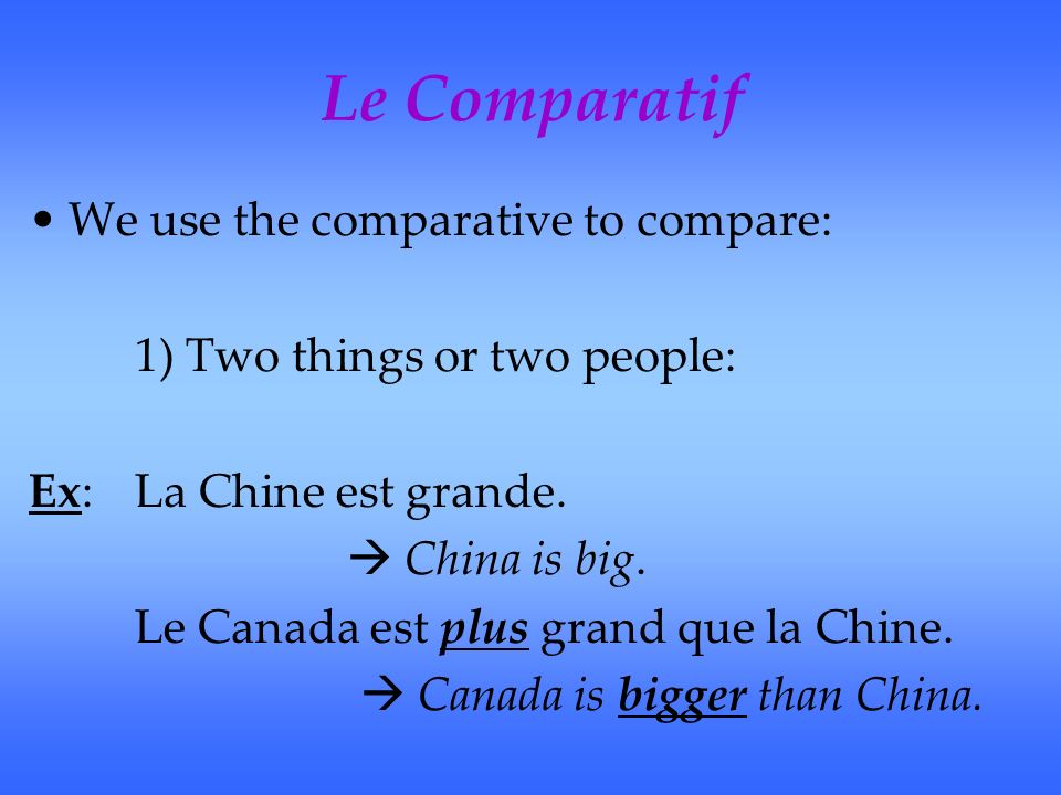 Le Comparatif We use the comparative to compare: 1) Two things or two people: Ex:La Chine est grande. China is big. Le Canada est plus grand que la Ch