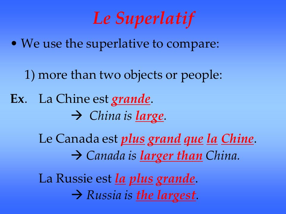 Le Superlatif We use the superlative to compare: 1) more than two objects or people: Ex. La Chine est grande. China is large. Le Canada est plus grand