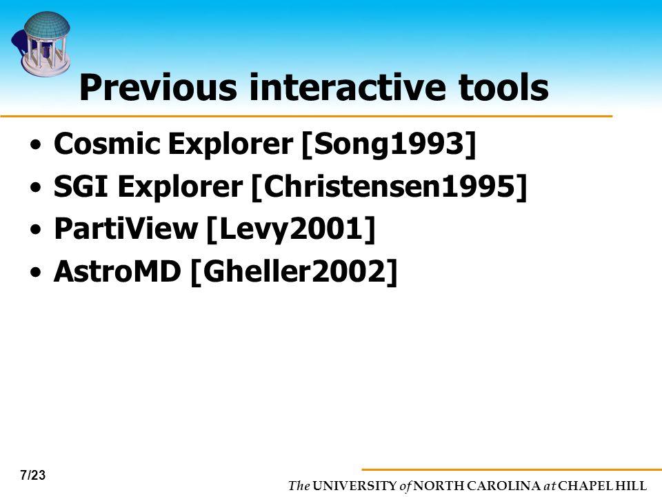 The UNIVERSITY of NORTH CAROLINA at CHAPEL HILL 7/23 Previous interactive tools Cosmic Explorer [Song1993] SGI Explorer [Christensen1995] PartiView [L