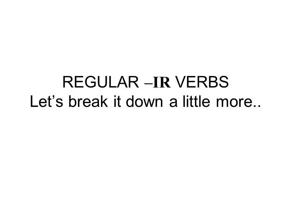 REGULAR –IR VERBS Lets break it down a little more..