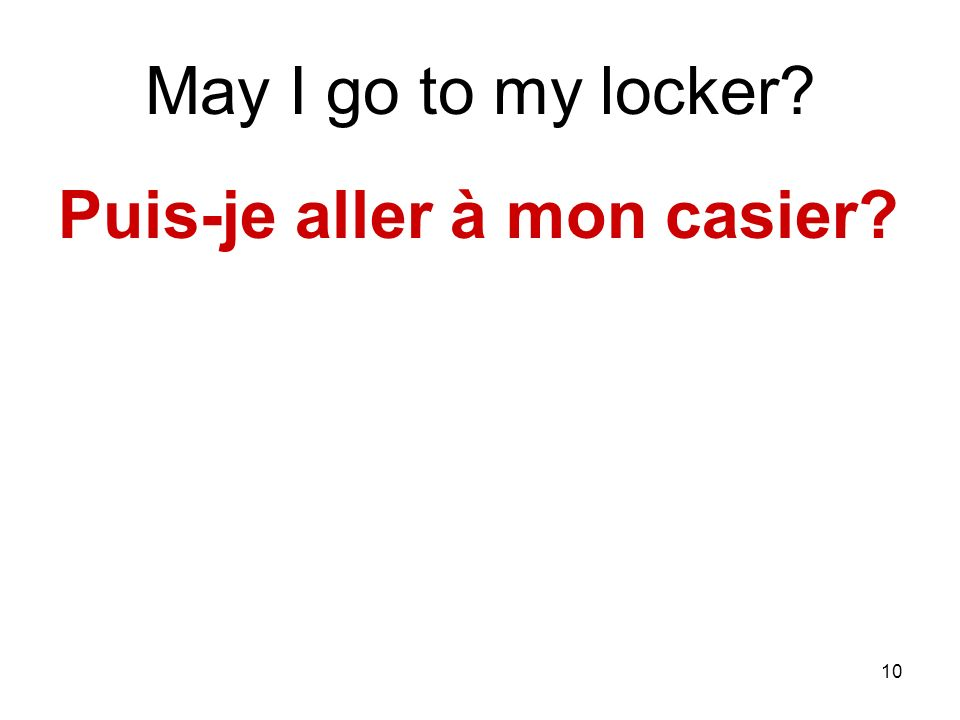 10 May I go to my locker? Puis-je aller à mon casier?