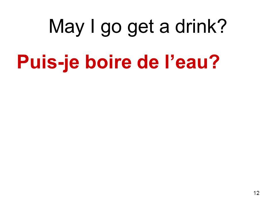 12 May I go get a drink? Puis-je boire de leau?