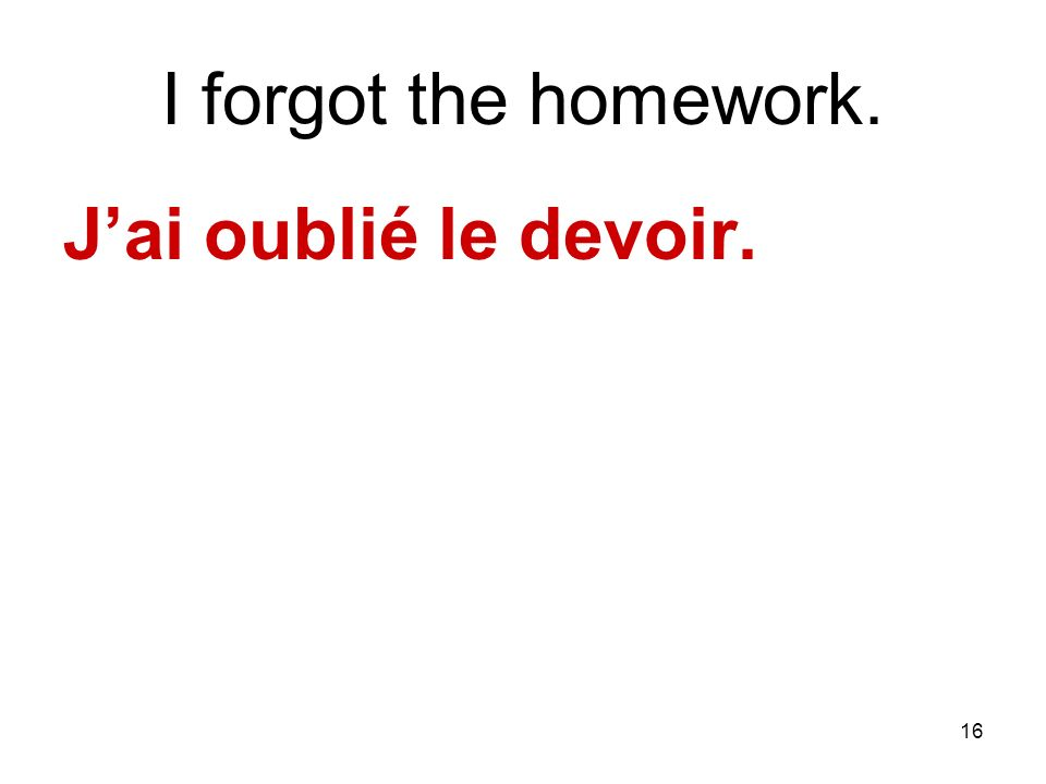 16 I forgot the homework. Jai oublié le devoir.