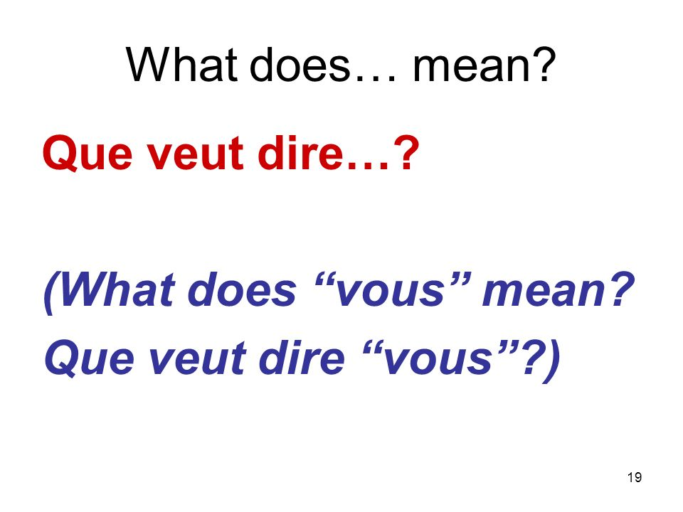 19 What does… mean? Que veut dire…? (What does vous mean? Que veut dire vous?)