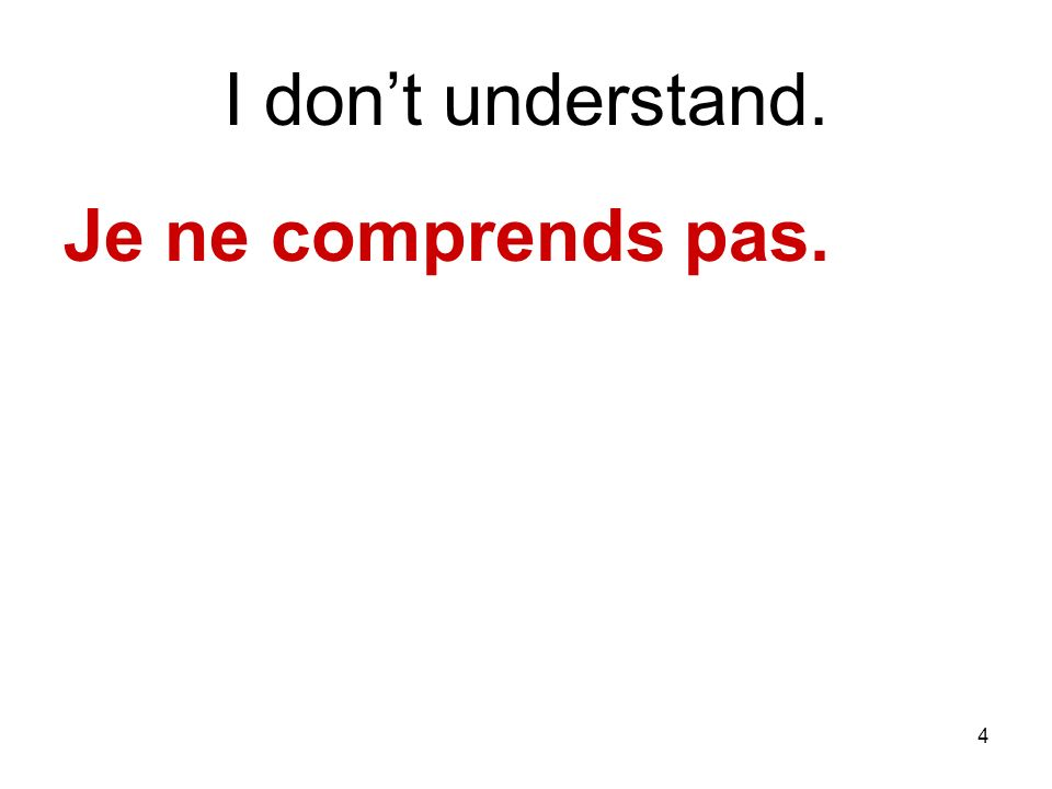 4 I dont understand. Je ne comprends pas.
