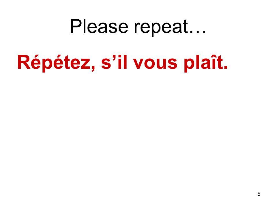 5 Please repeat… Répétez, sil vous plaît.