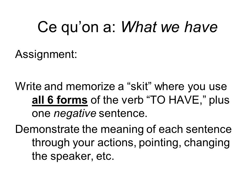 Ce quon a: What we have Assignment: Write and memorize a skit where you use all 6 forms of the verb TO HAVE, plus one negative sentence.
