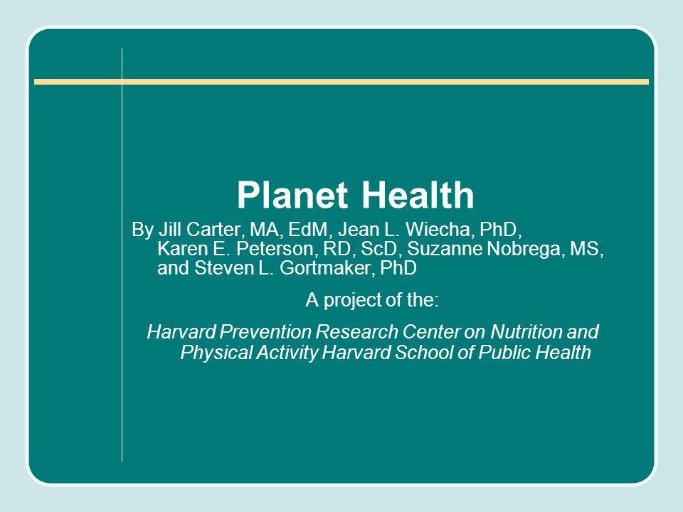 Planet Health By Jill Carter, MA, EdM, Jean L. Wiecha, PhD, Karen E. Peterson, RD, ScD, Suzanne Nobrega, MS, and Steven L. Gortmaker, PhD A project of