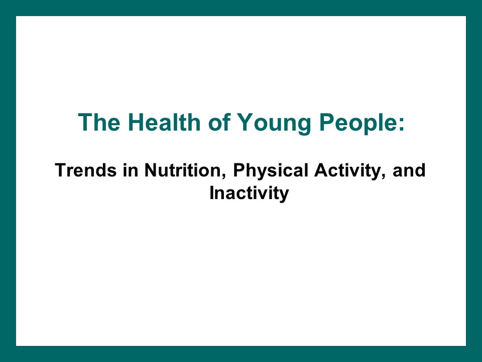 The Health of Young People: Trends in Nutrition, Physical Activity, and Inactivity