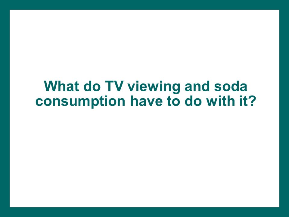What do TV viewing and soda consumption have to do with it?