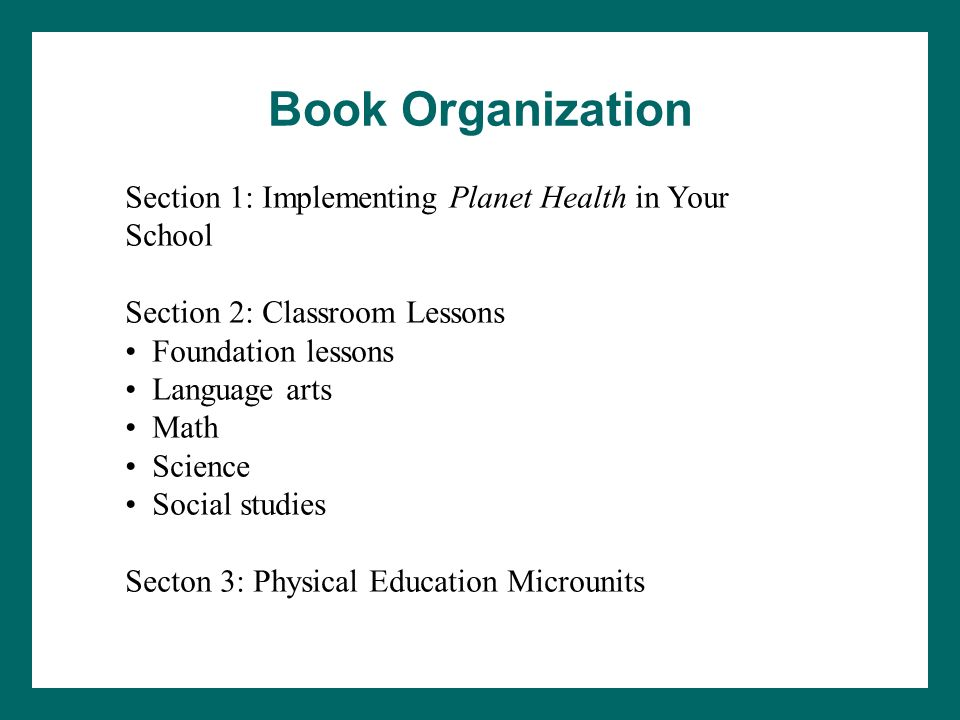 Book Organization Section 1: Implementing Planet Health in Your School Section 2: Classroom Lessons Foundation lessons Language arts Math Science Soci