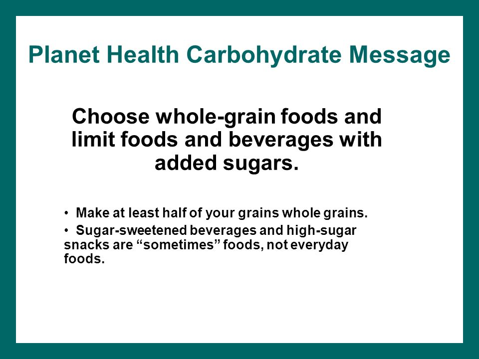Planet Health Carbohydrate Message Choose whole-grain foods and limit foods and beverages with added sugars. Make at least half of your grains whole g