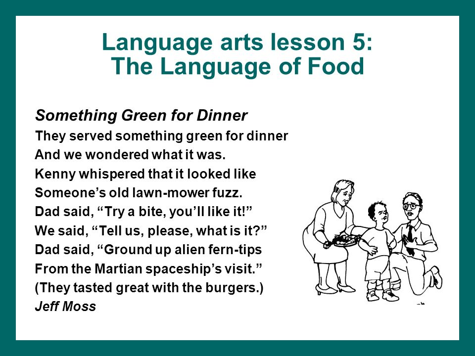 Language arts lesson 5: The Language of Food Something Green for Dinner They served something green for dinner And we wondered what it was. Kenny whis