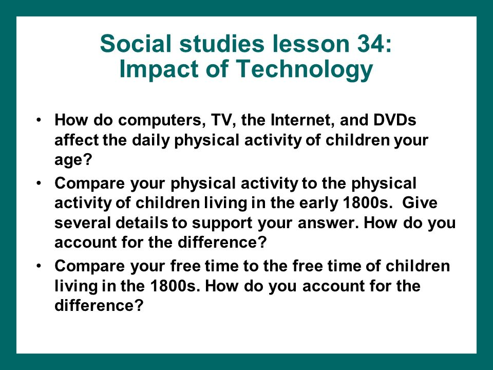 Social studies lesson 34: Impact of Technology How do computers, TV, the Internet, and DVDs affect the daily physical activity of children your age? C