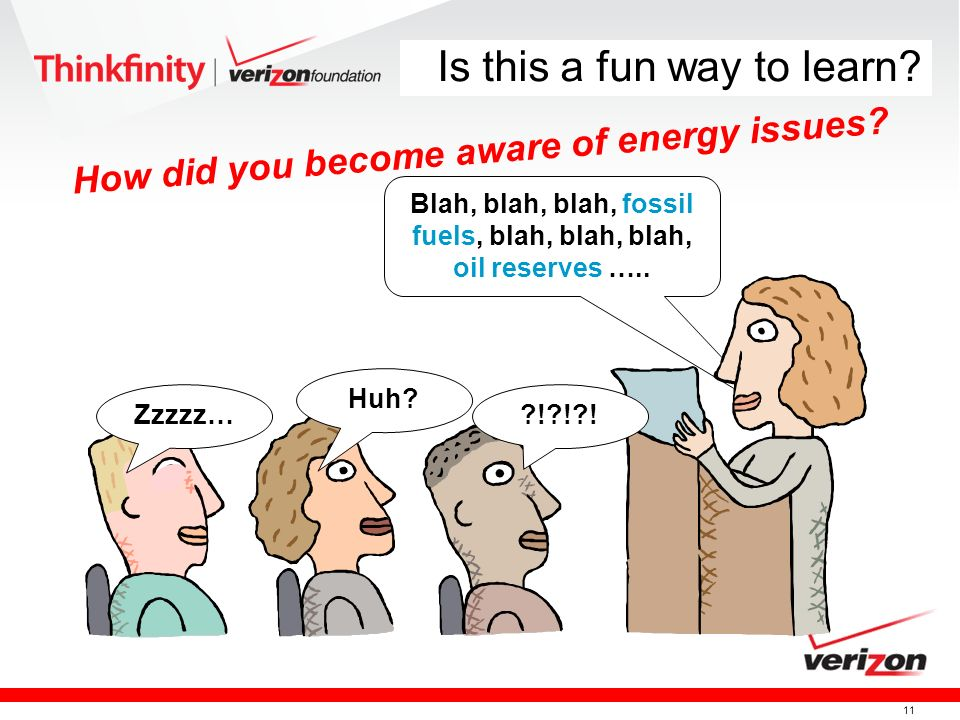 11 Is this a fun way to learn? How did you become aware of energy issues? Blah, blah, blah, fossil fuels, blah, blah, blah, oil reserves ….. Zzzzz…?!?