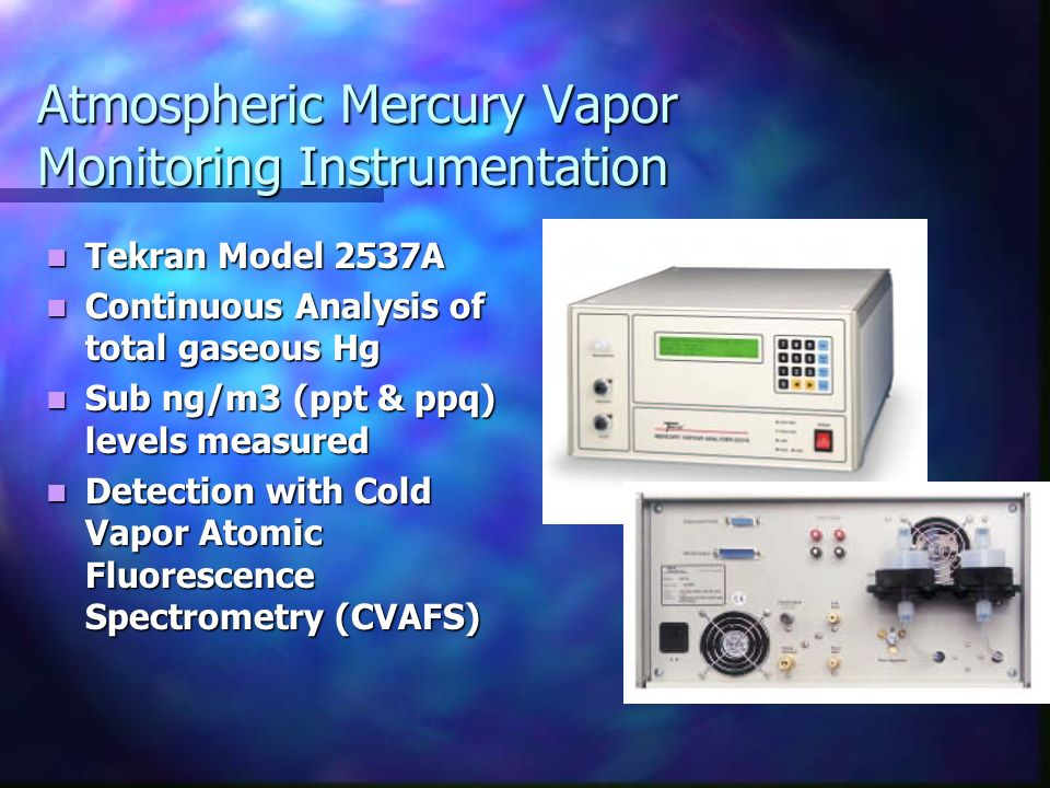 Atmospheric Mercury Vapor Monitoring Instrumentation Tekran Model 2537A Tekran Model 2537A Continuous Analysis of total gaseous Hg Continuous Analysis of total gaseous Hg Sub ng/m3 (ppt & ppq) levels measured Sub ng/m3 (ppt & ppq) levels measured Detection with Cold Vapor Atomic Fluorescence Spectrometry (CVAFS) Detection with Cold Vapor Atomic Fluorescence Spectrometry (CVAFS)