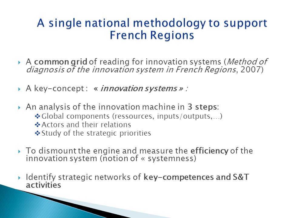 A common grid of reading for innovation systems (Method of diagnosis of the innovation system in French Regions, 2007) A key-concept : « innovation systems » : An analysis of the innovation machine in 3 steps: Global components (ressources, inputs/outputs,…) Actors and their relations Study of the strategic priorities To dismount the engine and measure the efficiency of the innovation system (notion of « systemness) Identify strategic networks of key-competences and S&T activities