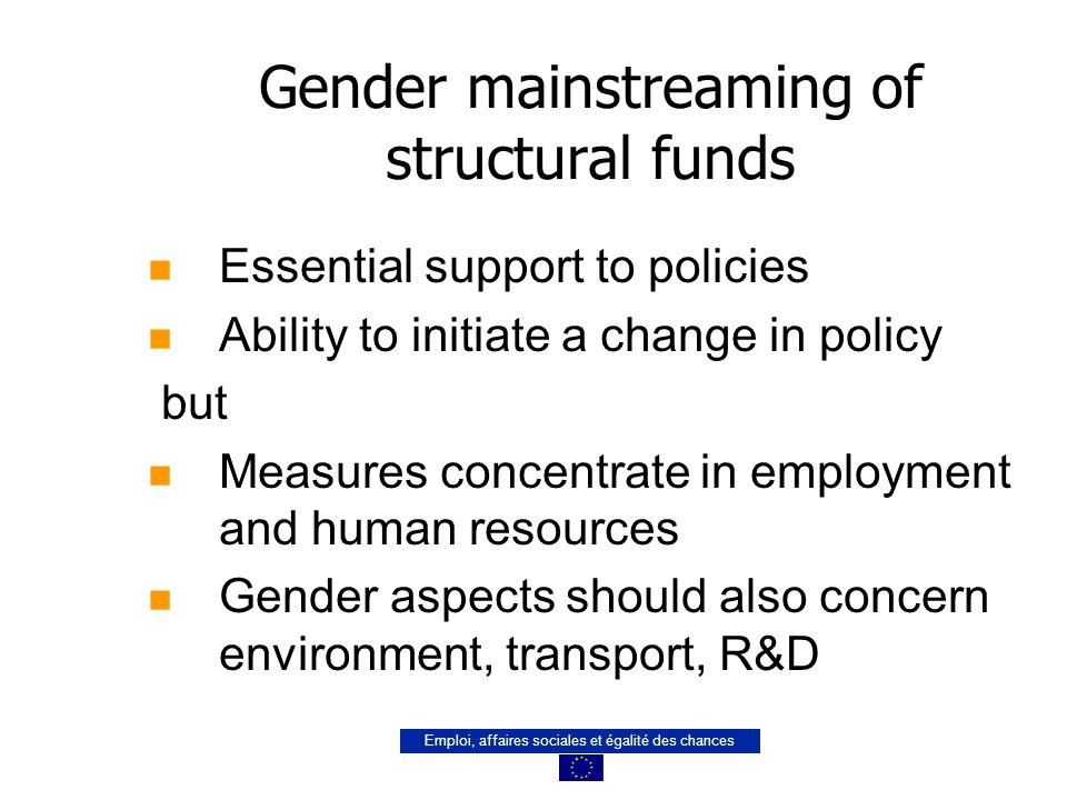 Emploi, affaires sociales et égalité des chances Gender mainstreaming of structural funds n Essential support to policies n Ability to initiate a chan