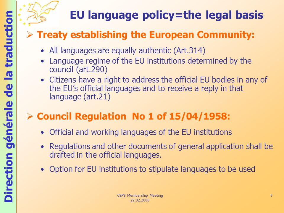 Direction générale de la traduction CEPS Membership Meeting 22.02.2008 9 EU language policy=the legal basis Treaty establishing the European Community: All languages are equally authentic (Art.314) Language regime of the EU institutions determined by the council (art.290) Citizens have a right to address the official EU bodies in any of the EUs official languages and to receive a reply in that language (art.21) Council Regulation No 1 of 15/04/1958: Official and working languages of the EU institutions Regulations and other documents of general application shall be drafted in the official languages.