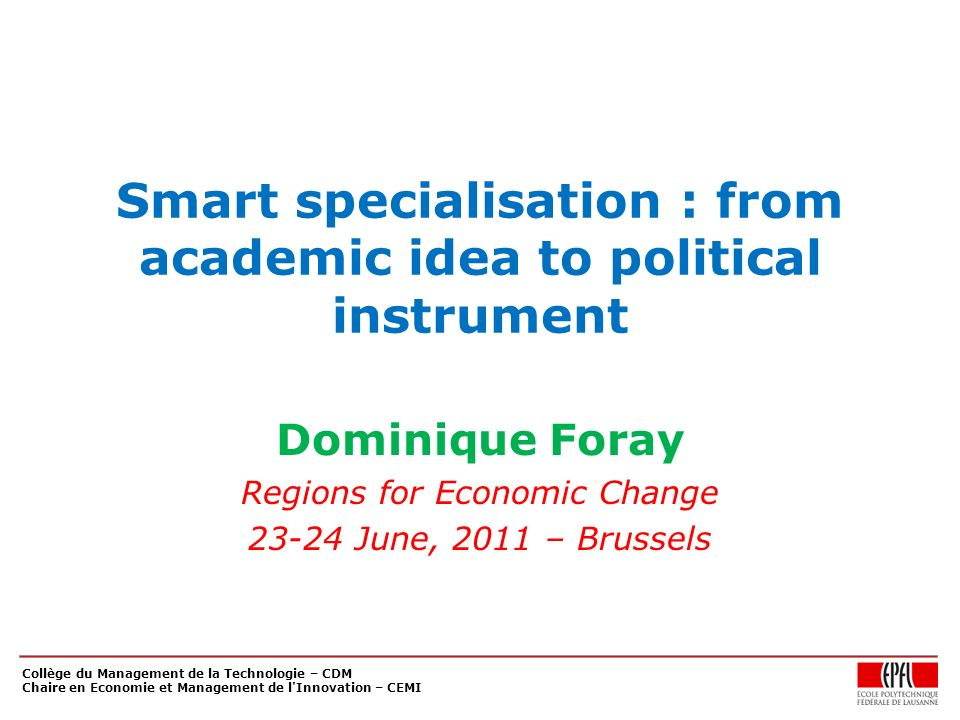 Collège du Management de la Technologie – CDM Chaire en Economie et Management de l Innovation – CEMI Smart specialisation : from academic idea to political instrument Dominique Foray Regions for Economic Change 23-24 June, 2011 – Brussels