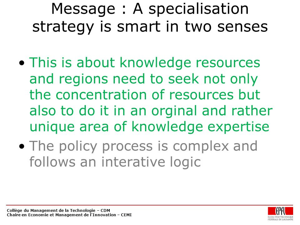 Message : A specialisation strategy is smart in two senses This is about knowledge resources and regions need to seek not only the concentration of resources but also to do it in an orginal and rather unique area of knowledge expertise The policy process is complex and follows an interative logic Collège du Management de la Technologie – CDM Chaire en Economie et Management de l Innovation – CEMI