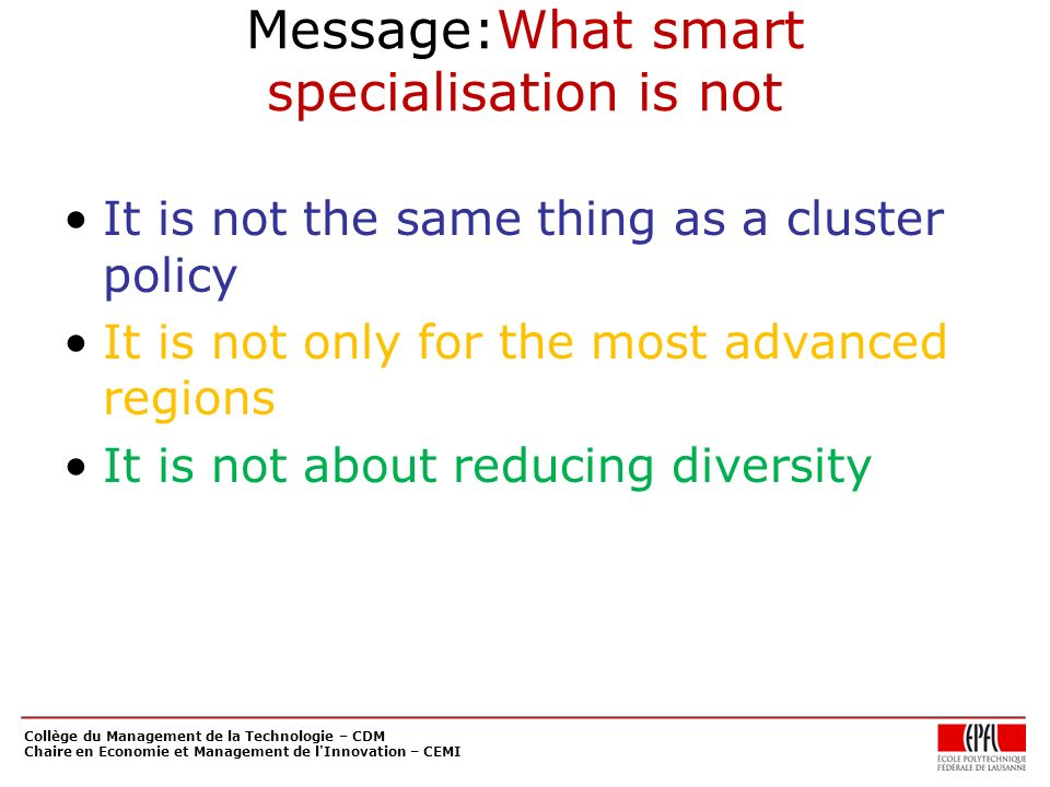 Message:What smart specialisation is not It is not the same thing as a cluster policy It is not only for the most advanced regions It is not about reducing diversity Collège du Management de la Technologie – CDM Chaire en Economie et Management de l Innovation – CEMI