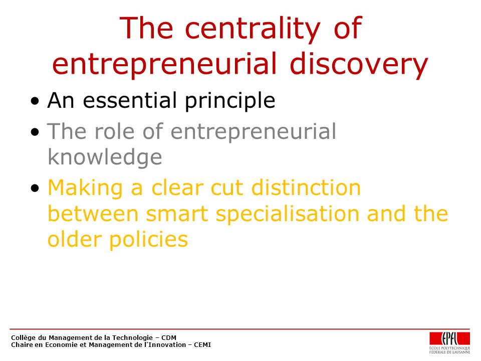 The centrality of entrepreneurial discovery An essential principle The role of entrepreneurial knowledge Making a clear cut distinction between smart specialisation and the older policies Collège du Management de la Technologie – CDM Chaire en Economie et Management de l Innovation – CEMI