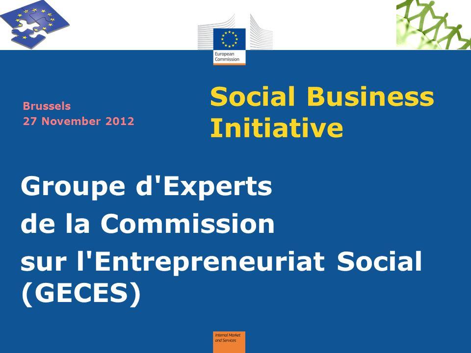 Social Business Initiative Groupe d'Experts de la Commission sur l'Entrepreneuriat Social (GECES) Brussels 27 November 2012