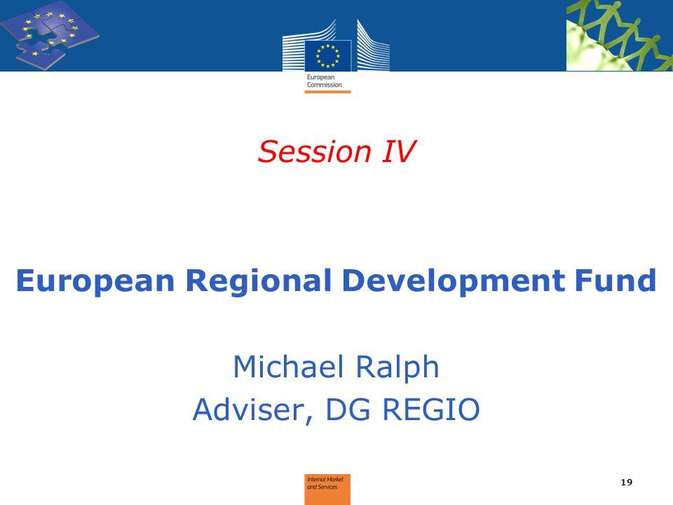 Session IV European Regional Development Fund Michael Ralph Adviser, DG REGIO 19