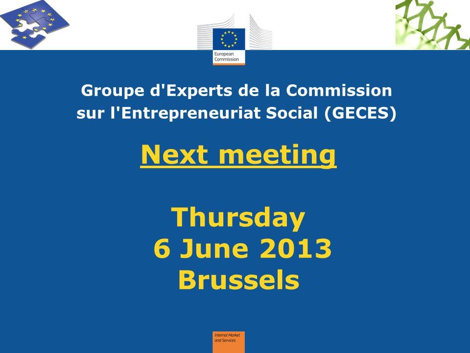 Next meeting Thursday 6 June 2013 Brussels Groupe d'Experts de la Commission sur l'Entrepreneuriat Social (GECES)