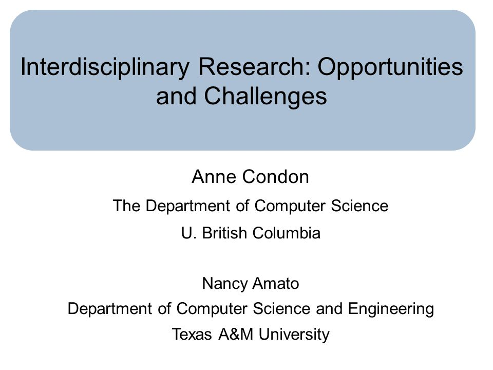 Interdisciplinary Research: Opportunities and Challenges Anne Condon The Department of Computer Science U. British Columbia Nancy Amato Department of