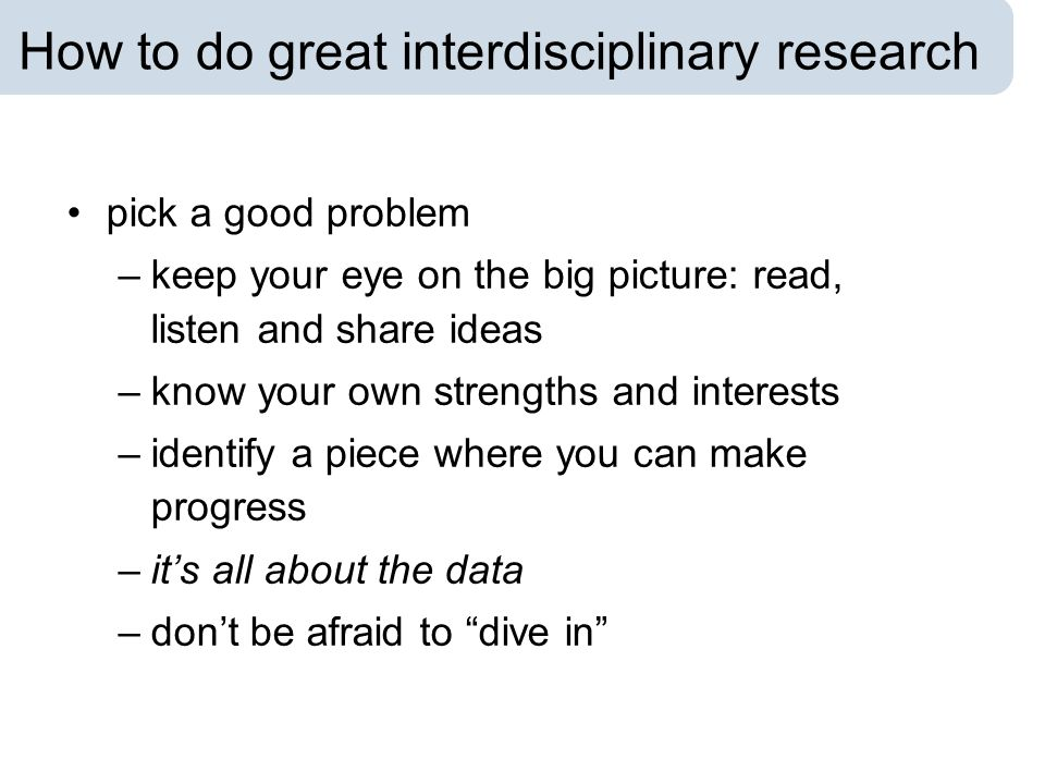 How to do great interdisciplinary research pick a good problem –keep your eye on the big picture: read, listen and share ideas –know your own strength