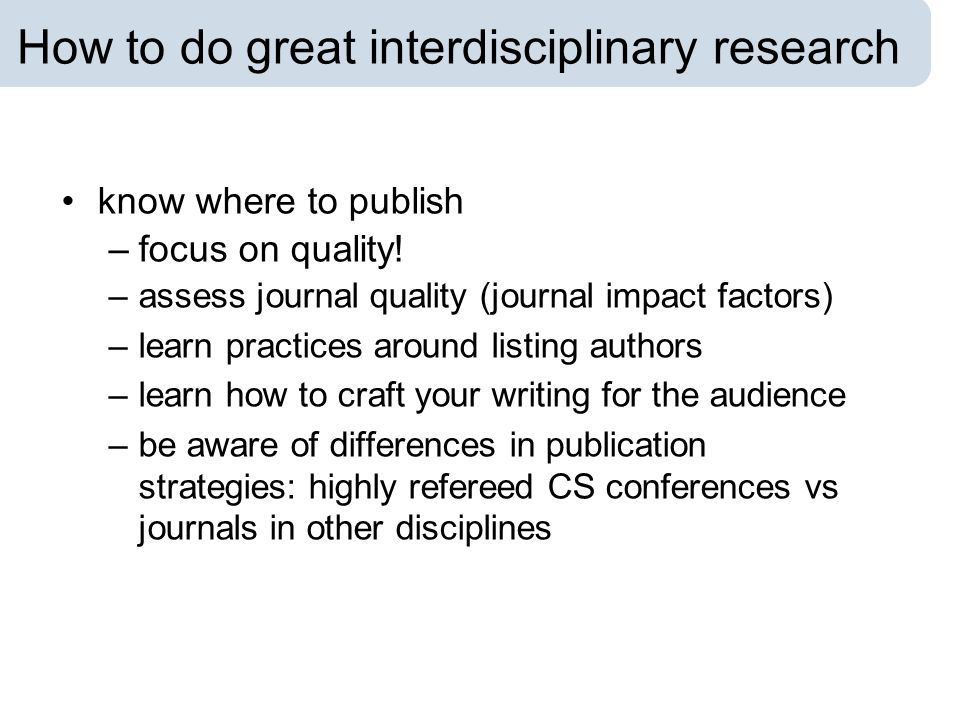 How to do great interdisciplinary research know where to publish –focus on quality! –assess journal quality (journal impact factors) –learn practices