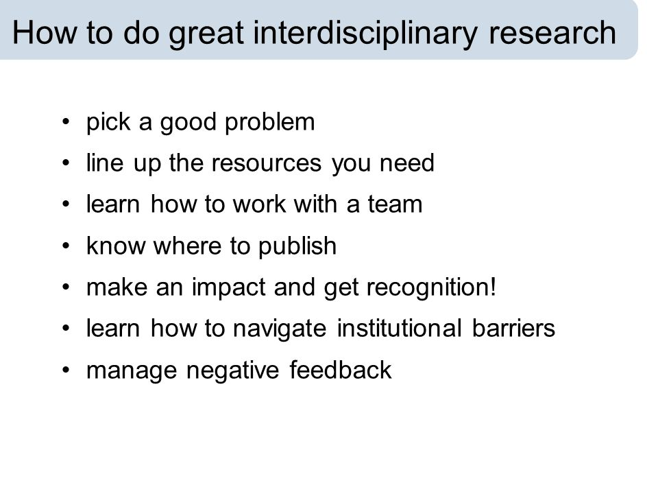 How to do great interdisciplinary research pick a good problem line up the resources you need learn how to work with a team know where to publish make