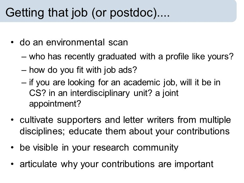 Getting that job (or postdoc).... do an environmental scan –who has recently graduated with a profile like yours? –how do you fit with job ads? –if yo