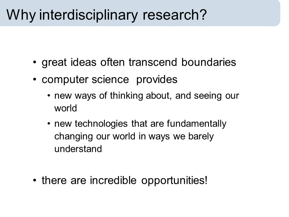Why interdisciplinary research? great ideas often transcend boundaries computer science provides new ways of thinking about, and seeing our world new