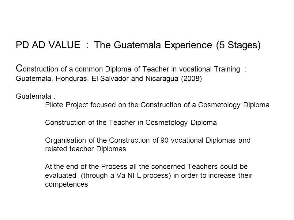 PD AD VALUE : The Guatemala Experience (5 Stages) C onstruction of a common Diploma of Teacher in vocational Training : Guatemala, Honduras, El Salvad
