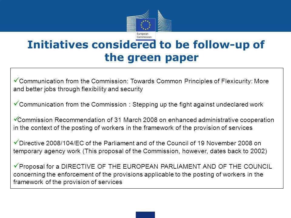 Initiatives considered to be follow-up of the green paper Communication from the Commission: Towards Common Principles of Flexicurity: More and better jobs through flexibility and security Communication from the Commission : Stepping up the fight against undeclared work Commission Recommendation of 31 March 2008 on enhanced administrative cooperation in the context of the posting of workers in the framework of the provision of services Directive 2008/104/EC of the Parliament and of the Council of 19 November 2008 on temporary agency work (This proposal of the Commission, however, dates back to 2002) Proposal for a DIRECTIVE OF THE EUROPEAN PARLIAMENT AND OF THE COUNCIL concerning the enforcement of the provisions applicable to the posting of workers in the framework of the provision of services