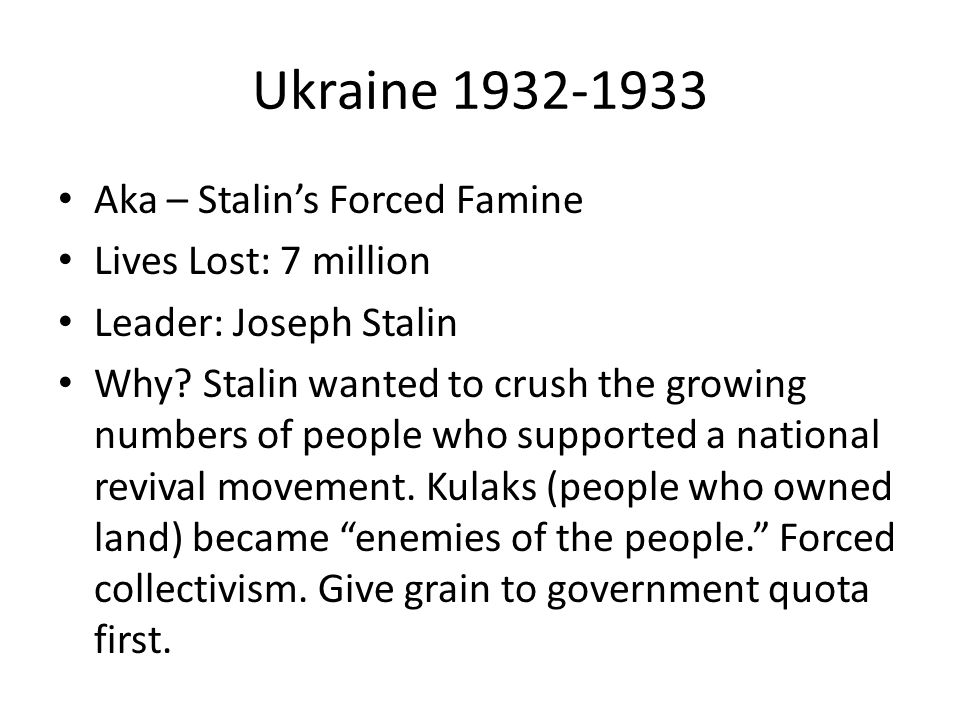 Ukraine 1932-1933 Aka – Stalins Forced Famine Lives Lost: 7 million Leader: Joseph Stalin Why? Stalin wanted to crush the growing numbers of people wh