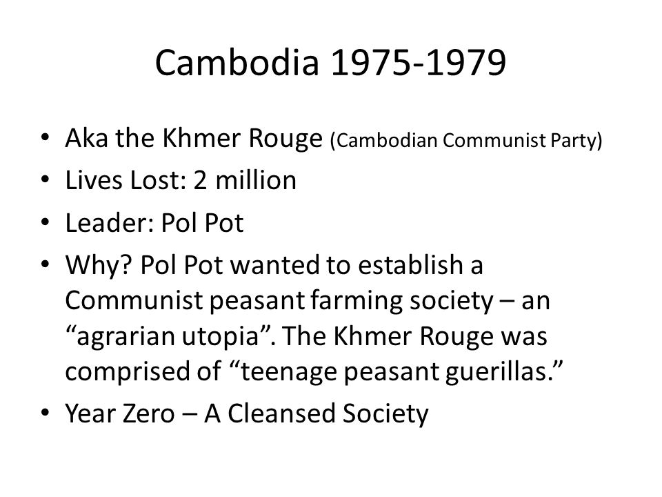 Cambodia 1975-1979 Aka the Khmer Rouge (Cambodian Communist Party) Lives Lost: 2 million Leader: Pol Pot Why? Pol Pot wanted to establish a Communist