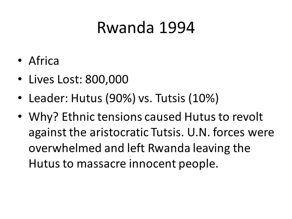 Rwanda 1994 Africa Lives Lost: 800,000 Leader: Hutus (90%) vs. Tutsis (10%) Why? Ethnic tensions caused Hutus to revolt against the aristocratic Tutsi