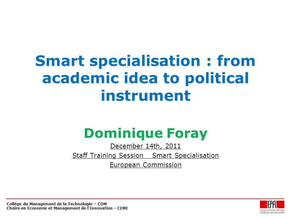 Collège du Management de la Technologie – CDM Chaire en Economie et Management de l Innovation – CEMI Smart specialisation : from academic idea to political instrument Dominique Foray December 14th, 2011 Staff Training Session _ Smart Specialisation European Commission