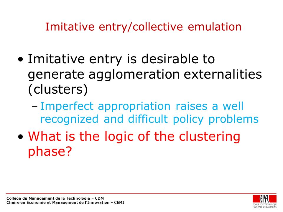 Imitative entry/collective emulation Imitative entry is desirable to generate agglomeration externalities (clusters) –Imperfect appropriation raises a