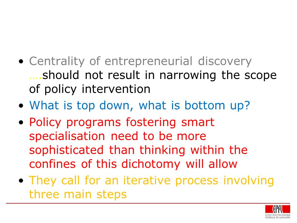 Centrality of entrepreneurial discovery ….should not result in narrowing the scope of policy intervention What is top down, what is bottom up.