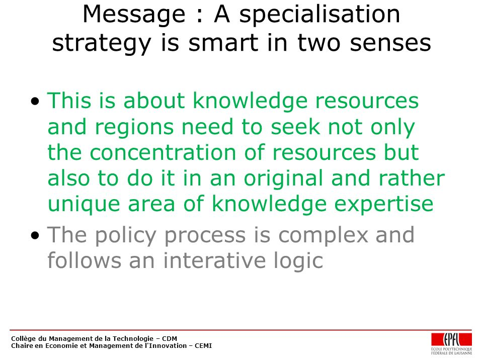 Message : A specialisation strategy is smart in two senses This is about knowledge resources and regions need to seek not only the concentration of resources but also to do it in an original and rather unique area of knowledge expertise The policy process is complex and follows an interative logic Collège du Management de la Technologie – CDM Chaire en Economie et Management de l Innovation – CEMI