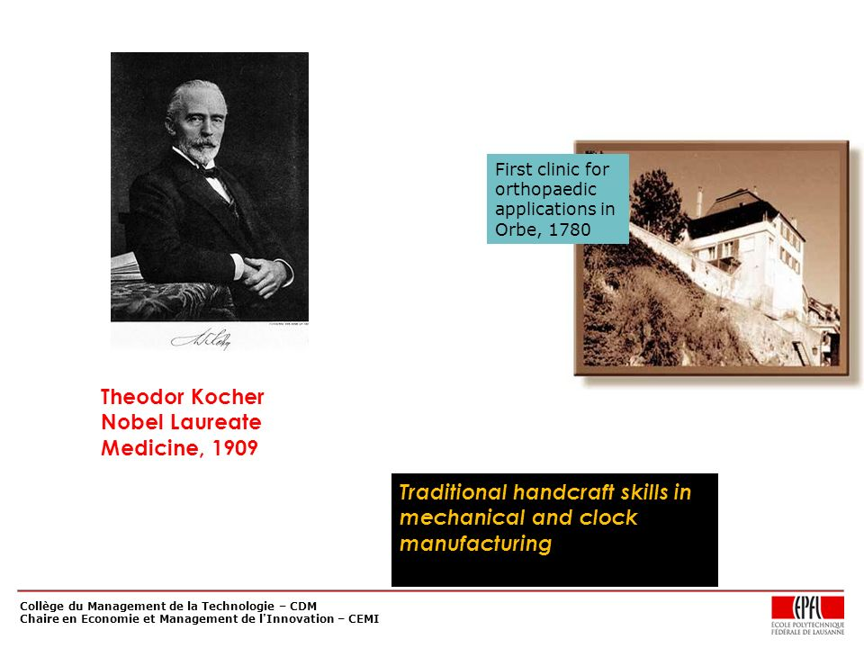 Collège du Management de la Technologie – CDM Chaire en Economie et Management de l Innovation – CEMI Theodor Kocher Nobel Laureate Medicine, 1909 Traditional handcraft skills in mechanical and clock manufacturing First clinic for orthopaedic applications in Orbe, 1780